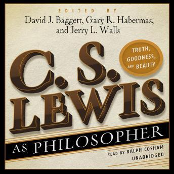C. S. Lewis as Philosopher: Truth, Goodness, and Beauty, Jerry L. Walls, Gary R. Habermas, David J. Baggett