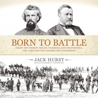 Born to Battle: Grant and Forrest: Shiloh, Vicksburg, and Chattanooga; the Campaigns That Doomed the Confederacy, Jack Hurst