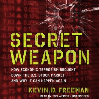 Secret Weapon: How Economic Terrorism Brought Down the U.S. Stock Market and Why It Can Happen Again, Kevin Freeman