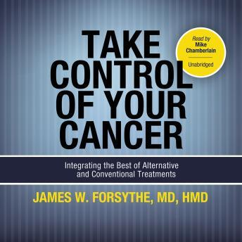 Take Control of Your Cancer: Integrating the Best of Alternative and Conventional Treatments, Audio book by James W. Forsythe