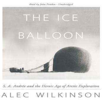 Ice Balloon: S. A. Andrée and the Heroic Age of Arctic Exploration, Alec Wilkinson