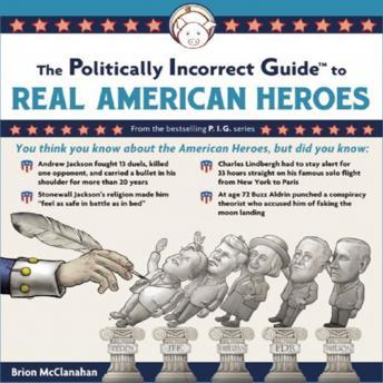 Politically Incorrect Guide to Real American Heroes, Brion McClanahan, Ph.D.