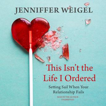 This Isn't the Life I Ordered: Setting Sail When Your Relationship Fails, Jenniffer Weigel