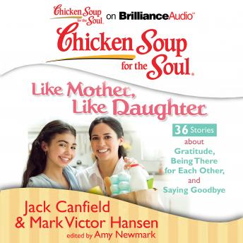 Chicken Soup for the Soul: Like Mother, Like Daughter - 36 Stories about Gratitude, Being There for