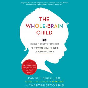 Download Whole-Brain Child: 12 Revolutionary Strategies to Nurture Your Child's Developing Mind by Daniel J. Siegel, Tina Payne Bryson