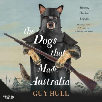 Download Dogs that Made Australia: The Story of the Dogs that Brought about Australia's Transformation from Starving Colony to Pastoral Powerhouse by Guy Hull
