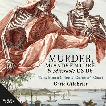 Download Murder, Misadventure and Miserable Ends: Tales from a Colonial Coroner's Court by Dr Catie Gilchrist
