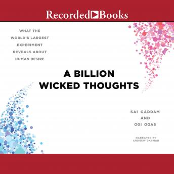 Billion Wicked Thoughts: What the World's Largest Experiment Reveals About Human Desire, Sai Gaddam, Ogi Ogas