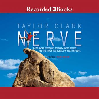 Nerve: Poise Under Pressure, Serenity Under Stress, and the Brave New Science of Fear and Cool, Taylor Clark