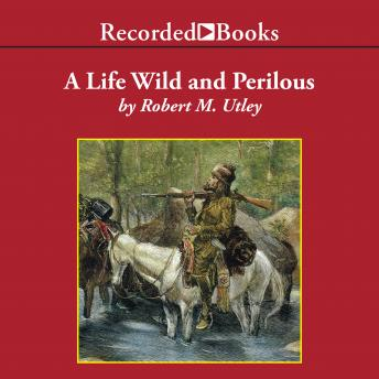 Life Wild and Perilous: Mountain Men and the Paths to the Pacific, Robert M. Utley