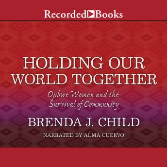 Holding Our World Together: Ojibwe Women and the Survival of  The Community, Brenda J. Child
