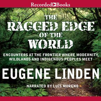 Download Ragged Edge of the World: Encounters at the Frontier Where Modernity, Wildlands, and Indigenous People Meet by Eugene Linden