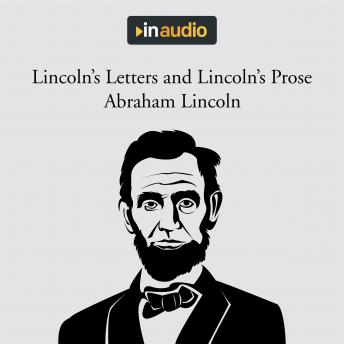 Lincoln's Letters and Lincoln's Prose: The Private Man and the Warrior & Major Works by a Great American Writer