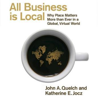 All Business Is Local: Why Place Matters More Than Ever in a Global, Virtual World, Katherine E. Jocz, John A. Quelch