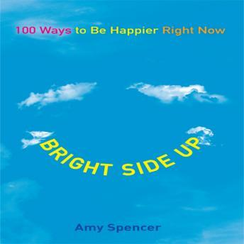 Bright Side Up: 100 Ways to Be Happier Right Now, Amy Spencer