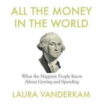 All the Money in the World: What the Happiest People Know About Getting and Spending, Laura Vanderkam