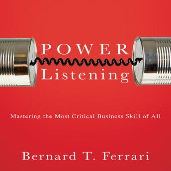 Power Listening: Mastering the Most Critical Business Skill of All, Bernard Ferrari