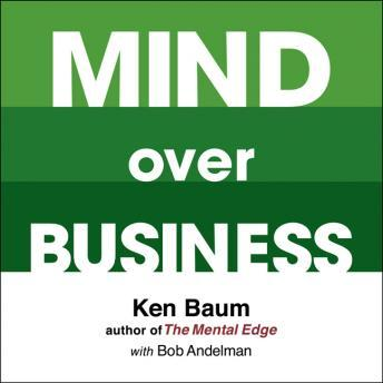 Mind Over Business: How to Unleash Your Business and Sales Success by Rewiring the Mind/Body Connection, Kenneth Baum, Bob Andelman