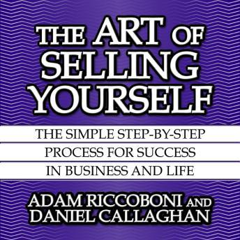 Art of Selling Yourself: The SImple Step-By-Step Process for Success in Business and Life, Daniel Callaghan, Adam Riccoboni