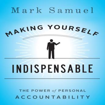 Making Yourself Indispensable: The Power of Personal Accountability, Mark Samuel