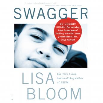 Swagger: 10 Urgent Rules for Raising Boys in an Era of Failing Schools, Mass Joblessness, and Thug Culture, Lisa Bloom