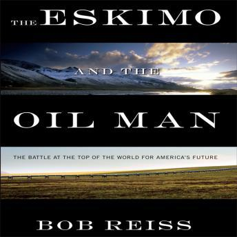 Eskimo and The Oil Man: The Battle at the Top of the World for America's Future, Bob Reiss