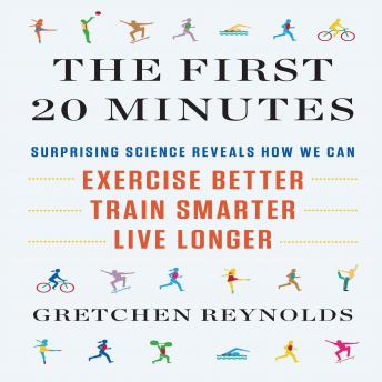First 20 Minutes: Surprising Science Reveals How We Can Exercise Better, Train Smarter, Live Longer, Gretchen Reynolds