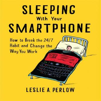 Sleeping With Your Smart Phone: How to Break the 24/7 Habit and Change the Way You Work, Leslie A. Perlow