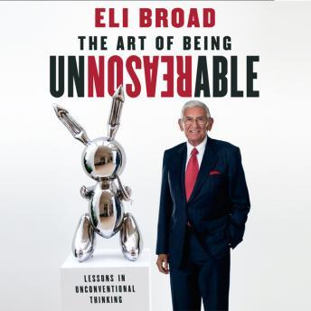 Art of Being Unreasonable: Lessons in Unconventional Thinking, Eli Broad