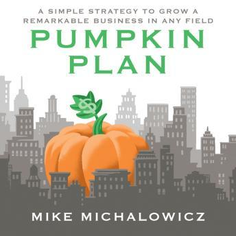 Pumpkin Plan: A Simple Strategy to Grow a Remarkable Business in Any Field, Mike Michalowicz