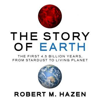 Story of Earth: The First 4.5 Billion Years, from Stardust to Living Planet, Robert M. Hazen