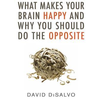 What Makes Your Brain Happy and Why You Should Do the Opposite, David DiSalvo