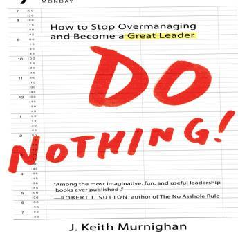 Do Nothing!: How to Stop Overmanaging and Become a Great Leader, J. Keith Murnighan