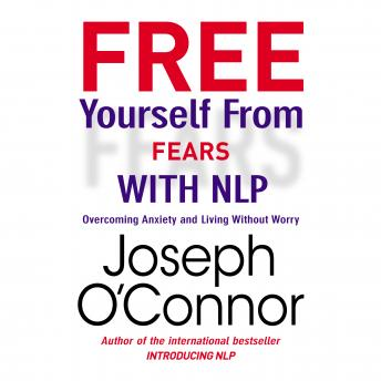 Free Yourself From Fears with NLP: Overcoming Anxiety and Living Without Worry, Joseph O'Connor, Sean Pratt