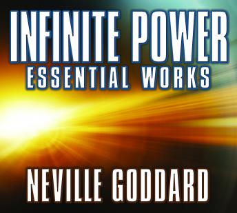 Infinite Power: Essential Works by Neville Goddard, Neville Goddard