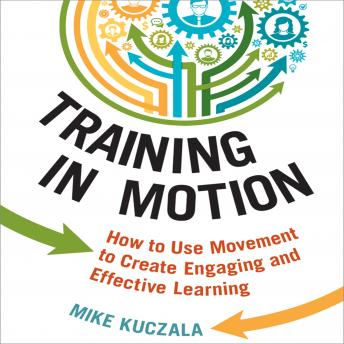 Training in Motion: How to Use Movement to Create Engaging and Effective Learning, Mike Kuczala