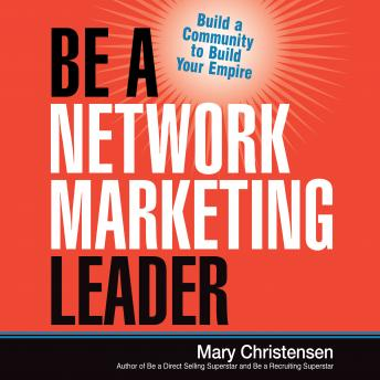 Be a Network Marketing Leader: Build a Community to Build Your Empire, Mary Christensen
