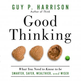 Good Thinking: What You Need to Know to Be Smarter, Safer, Wealthier, And Wiser, Guy P. Harrison