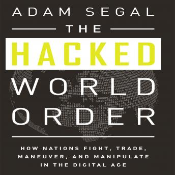 Hacked World Order: How Nations Fight, Trade, Maneuver, and Manipulate in the Digital Age, Adam Segal