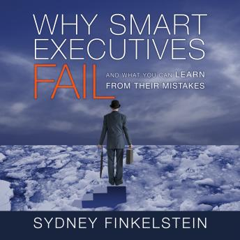 Why Smart Executives Fail: And What You Can Learn from Their Mistakes, Sydney Finkelstein