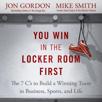 Download You Win in the Locker Room First: The 7 C's to Build a Winning Team in Business, Sports, and Life by Jon Gordon, Mike Smith