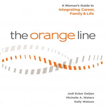 Orange Line: A Woman's Guide to Integrating Career, Family and Life, Kelly Watson, Michelle A. Waters, Jodi Detjen