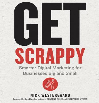 Get Scrappy: Smarter Digital Marketing for Businesses Big and Small, Nick Westergaard