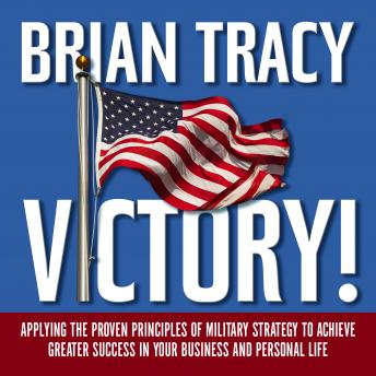 Victory!: Applying the Proven Principles of Military Strategy to Achieve Greater Success in Your Business and Personal Life, Brian Tracy