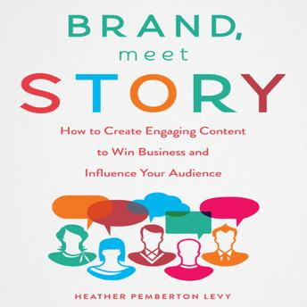 Brand, Meet Story: How to Create Engaging Content to Win Business and Influence Your Audience, Heather Pemberton Levy