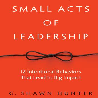 Small Acts of Leadership: 12 Intentional Behaviors that Lead to Big Impact, G. Shawn Hunter