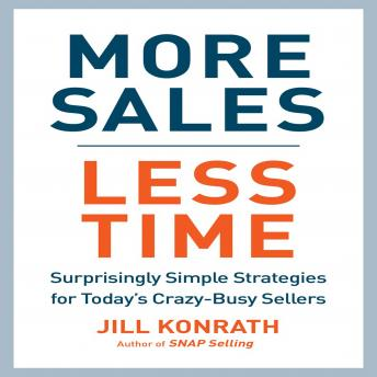 More Sales, Less Time: Surprisingly Simple Strategies for Today's Crazy-Busy Sellers, Jill Konrath