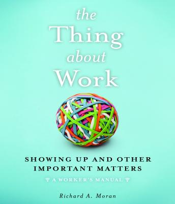 The Thing About Work: Showing Up and Other Important Matters [A Worker's Manual], Richard A. Moran