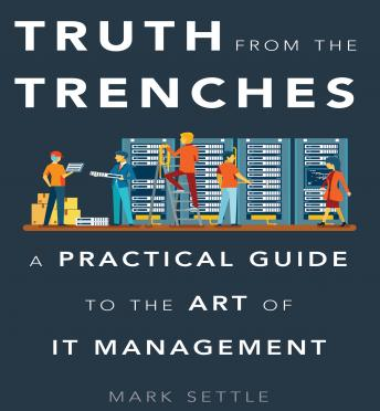 Truth from the Trenches: A Practical Guide to the Art of IT Management, Mark Settle