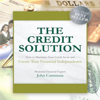 Credit Solution: How to Maximize Your Credit Score and Create True Financial Independence, John Cummuta